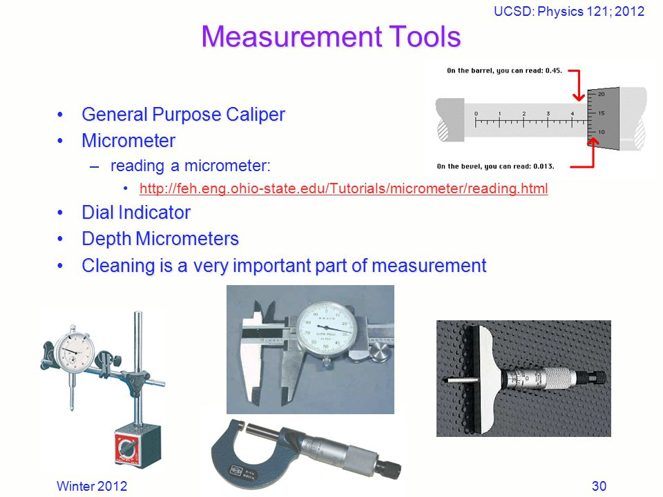 Winter 2012 UCSD: Physics 121; 2012 30 Measurement Tools General Purpose CaliperGeneral Purpose Caliper MicrometerMicrometer –reading a micrometer: ht