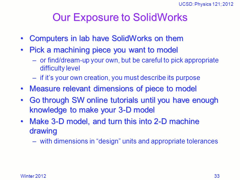 Winter 2012 UCSD: Physics 121; 2012 33 Our Exposure to SolidWorks Computers in lab have SolidWorks on themComputers in lab have SolidWorks on them Pic