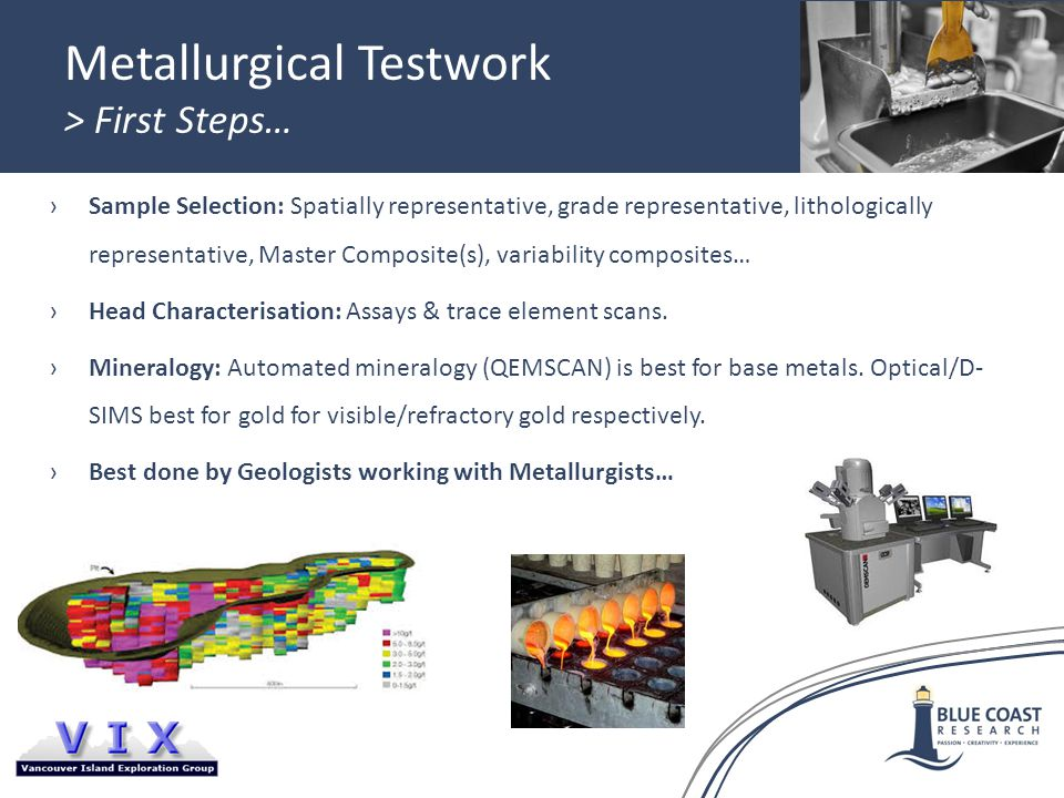 Metallurgical Testwork > First Steps… ›Sample Selection: Spatially representative, grade representative, lithologically representative, Master Composite(s), variability composites… ›Head Characterisation: Assays & trace element scans.