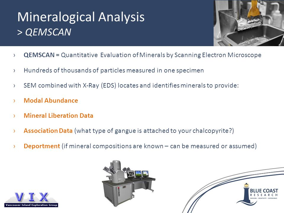 Mineralogical Analysis > QEMSCAN ›QEMSCAN = Quantitative Evaluation of Minerals by Scanning Electron Microscope ›Hundreds of thousands of particles measured in one specimen ›SEM combined with X-Ray (EDS) locates and identifies minerals to provide: ›Modal Abundance ›Mineral Liberation Data ›Association Data (what type of gangue is attached to your chalcopyrite?) ›Deportment (if mineral compositions are known – can be measured or assumed)
