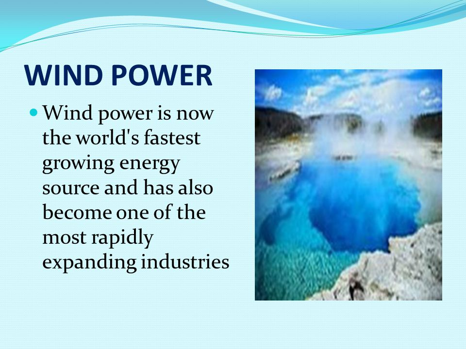 WIND POWER Wind power is now the world s fastest growing energy source and has also become one of the most rapidly expanding industries
