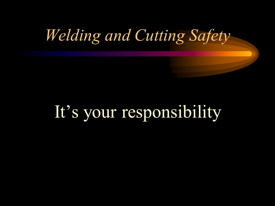Welding and Cutting Safety It's your responsibility