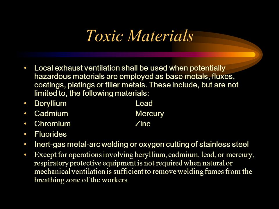 Toxic Materials Local exhaust ventilation shall be used when potentially hazardous materials are employed as base metals, fluxes, coatings, platings or filler metals.