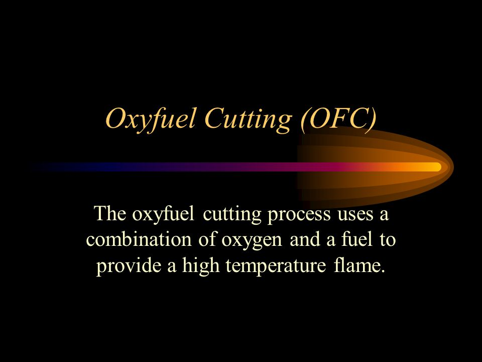 Oxyfuel Cutting (OFC) The oxyfuel cutting process uses a combination of oxygen and a fuel to provide a high temperature flame.