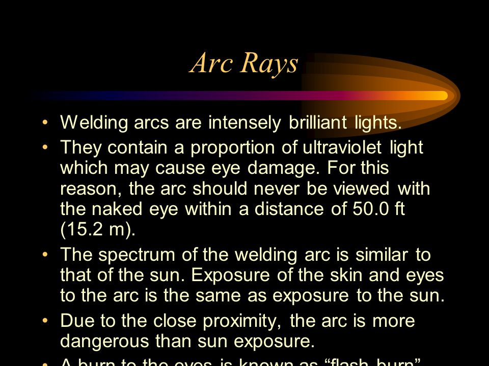 Arc Rays Welding arcs are intensely brilliant lights.