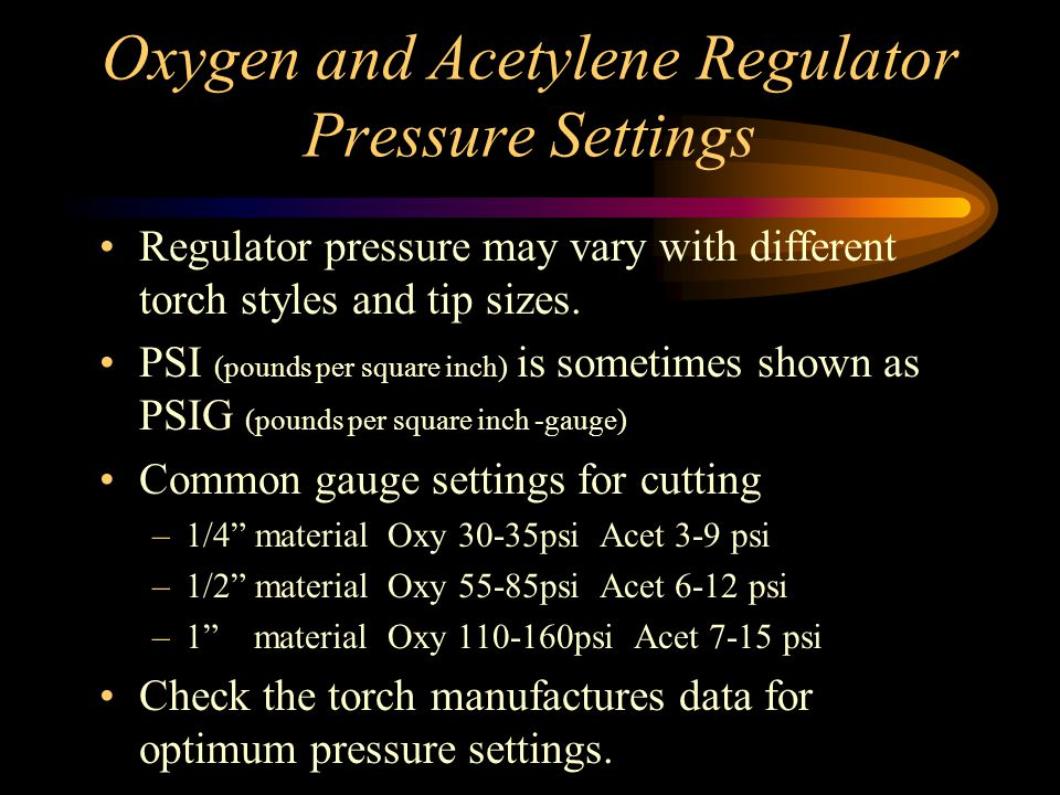 Oxygen and Acetylene Regulator Pressure Settings Regulator pressure may vary with different torch styles and tip sizes.