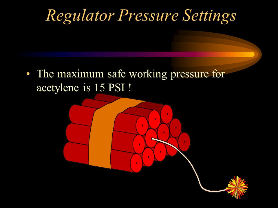 Regulator Pressure Settings The maximum safe working pressure for acetylene is 15 PSI !