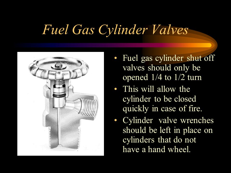 Fuel Gas Cylinder Valves Fuel gas cylinder shut off valves should only be opened 1/4 to 1/2 turn This will allow the cylinder to be closed quickly in case of fire.