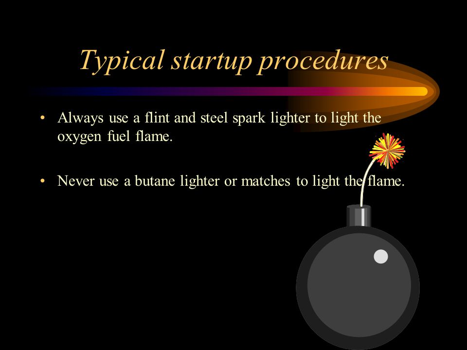 Typical startup procedures Always use a flint and steel spark lighter to light the oxygen fuel flame.
