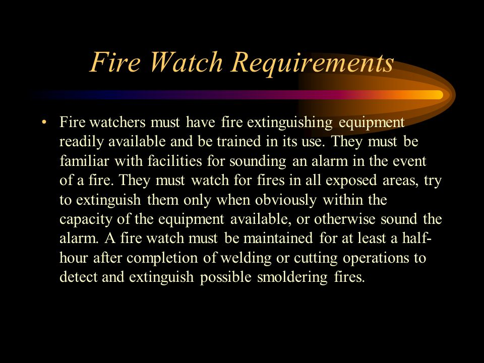 Fire Watch Requirements Fire watchers must have fire extinguishing equipment readily available and be trained in its use.