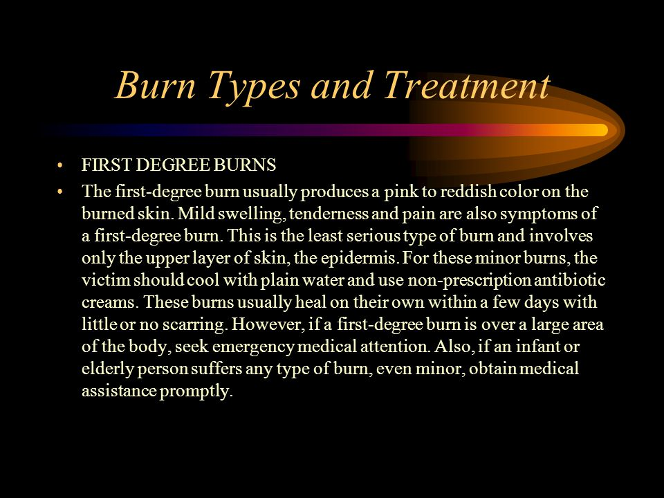 Burn Types and Treatment FIRST DEGREE BURNS The first-degree burn usually produces a pink to reddish color on the burned skin.