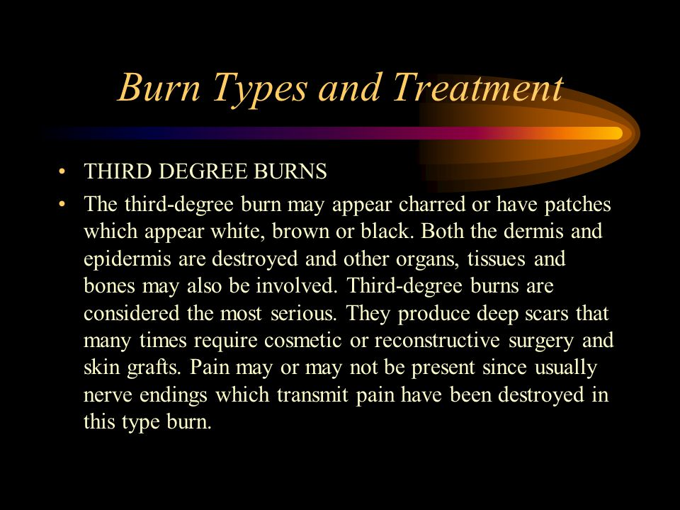 Burn Types and Treatment THIRD DEGREE BURNS The third-degree burn may appear charred or have patches which appear white, brown or black.