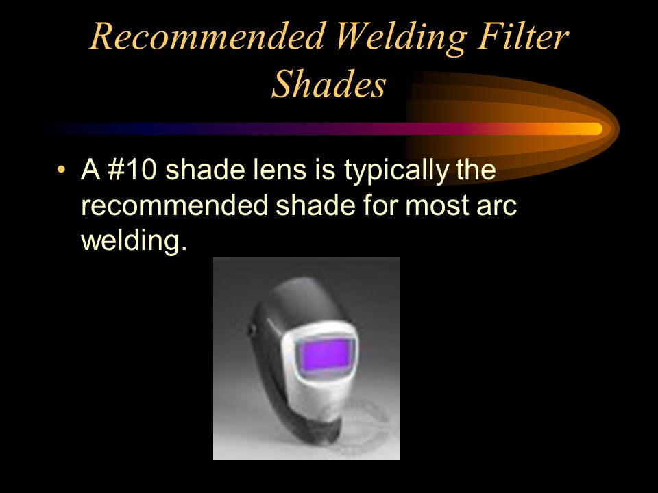 Recommended Welding Filter Shades A #10 shade lens is typically the recommended shade for most arc welding.