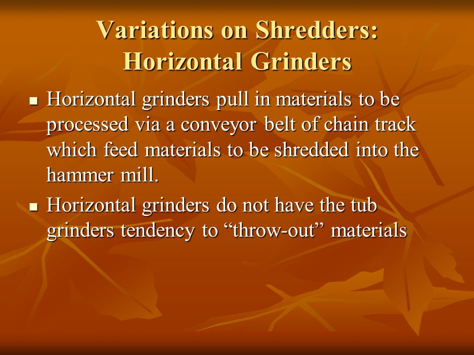 Variations on Shredders: Horizontal Grinders Horizontal grinders pull in materials to be processed via a conveyor belt of chain track which feed mater