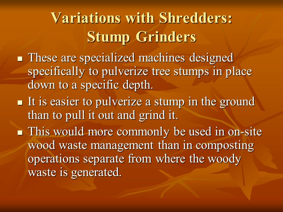 Variations with Shredders: Stump Grinders These are specialized machines designed specifically to pulverize tree stumps in place down to a specific de