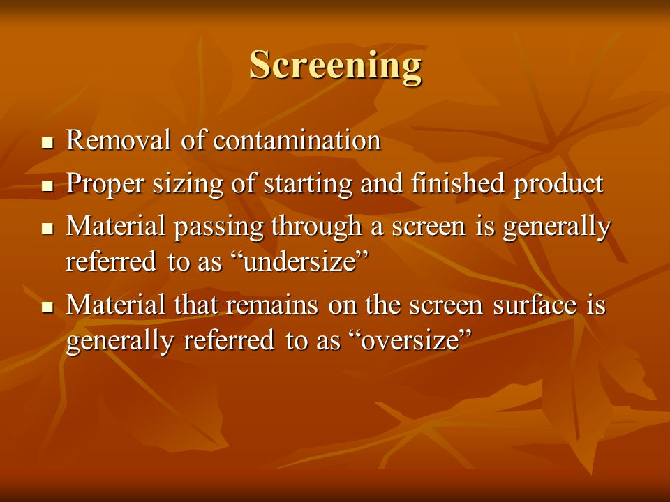 Screening Removal of contamination Removal of contamination Proper sizing of starting and finished product Proper sizing of starting and finished prod