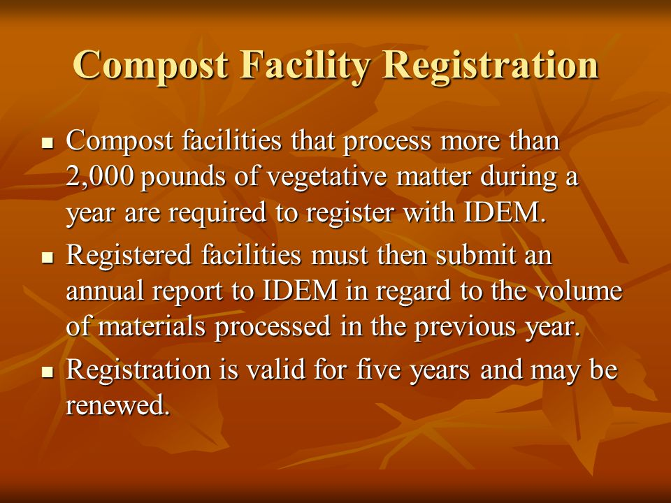 Compost Facility Registration Compost facilities that process more than 2,000 pounds of vegetative matter during a year are required to register with