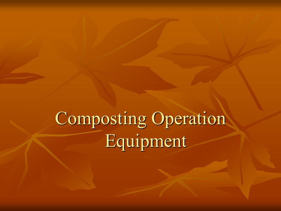 Equipment Many of the pieces of equipment discussed in the woody waste management presentation are also useful for composting operations Many of the pieces of equipment discussed in the woody waste management presentation are also useful for composting operations Size Reduction Equipment: Size Reduction Equipment: Chipping and/or Shredding Equipment Chipping and/or Shredding Equipment Moving Materials / Turning Materials: Moving Materials / Turning Materials: Loader Loader Dedicated Turning Equipment: Dedicated Turning Equipment: Windrow Turner Windrow Turner Sorting Equipment: Sorting Equipment: Screens Screens