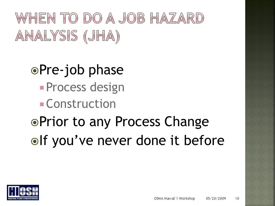 OSHA Hawai`i Workshop 05/20/2009 10 PPre-job phase PProcess design CConstruction PPrior to any Process Change IIf you've never done it before