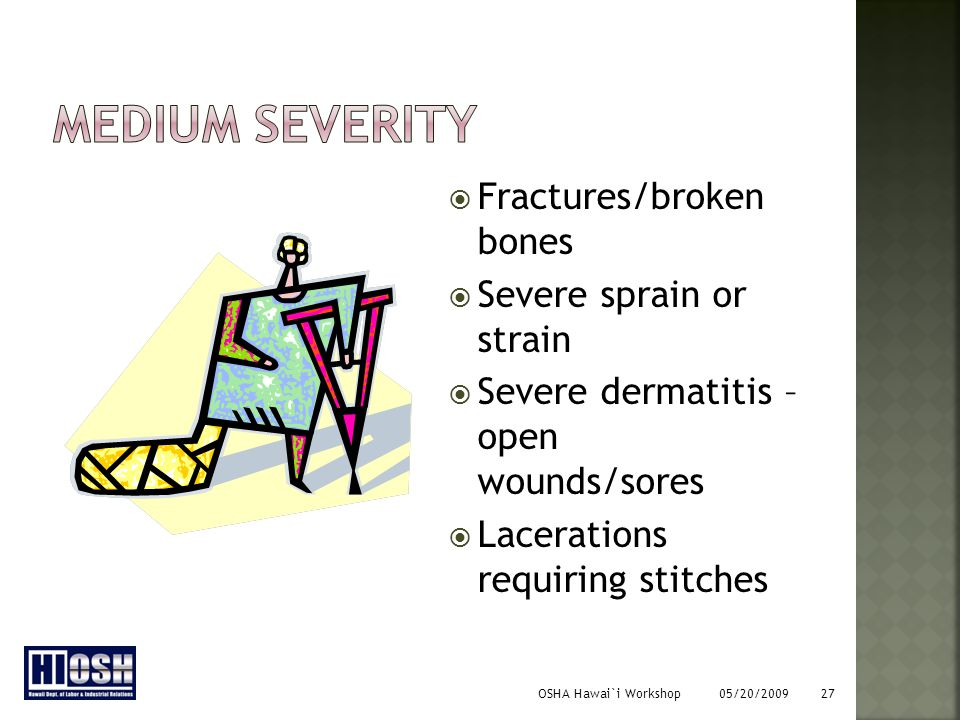 OSHA Hawai`i Workshop 05/20/2009 27  Fractures/broken bones  Severe sprain or strain  Severe dermatitis – open wounds/sores  Lacerations requiring stitches