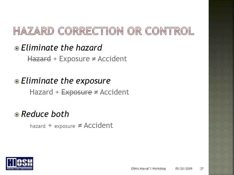 OSHA Hawai`i Workshop 05/20/2009 37  Eliminate the hazard Hazard + Exposure ≠ Accident  Eliminate the exposure Hazard + Exposure ≠ Accident  Reduce both hazard + exposure ≠ Accident