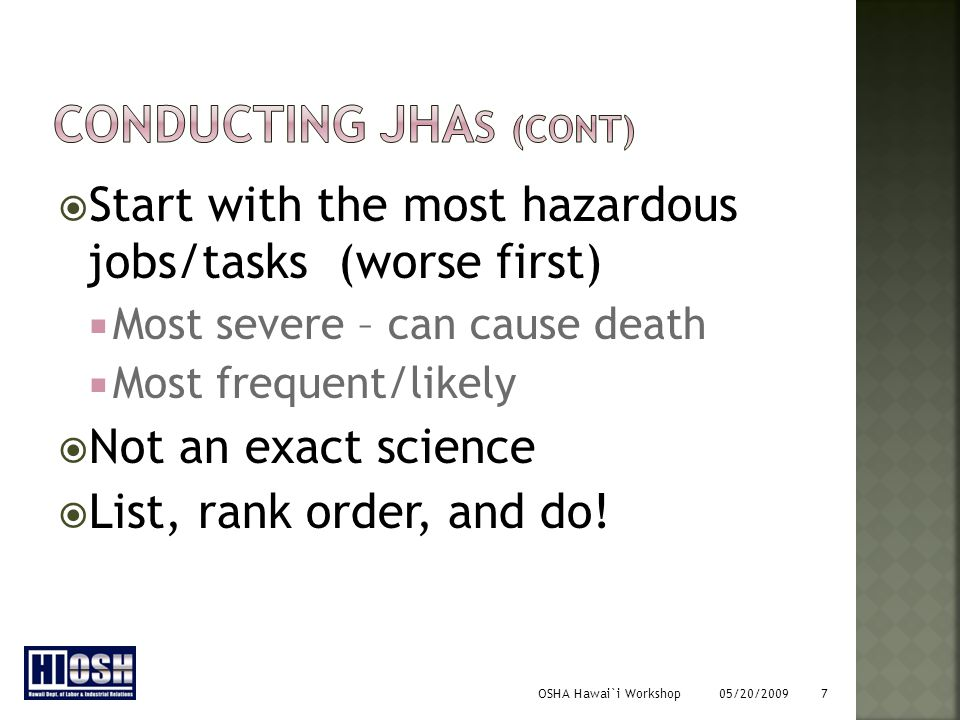 OSHA Hawai`i Workshop 05/20/2009 7  Start with the most hazardous jobs/tasks (worse first)  Most severe – can cause death  Most frequent/likely  Not an exact science  List, rank order, and do!