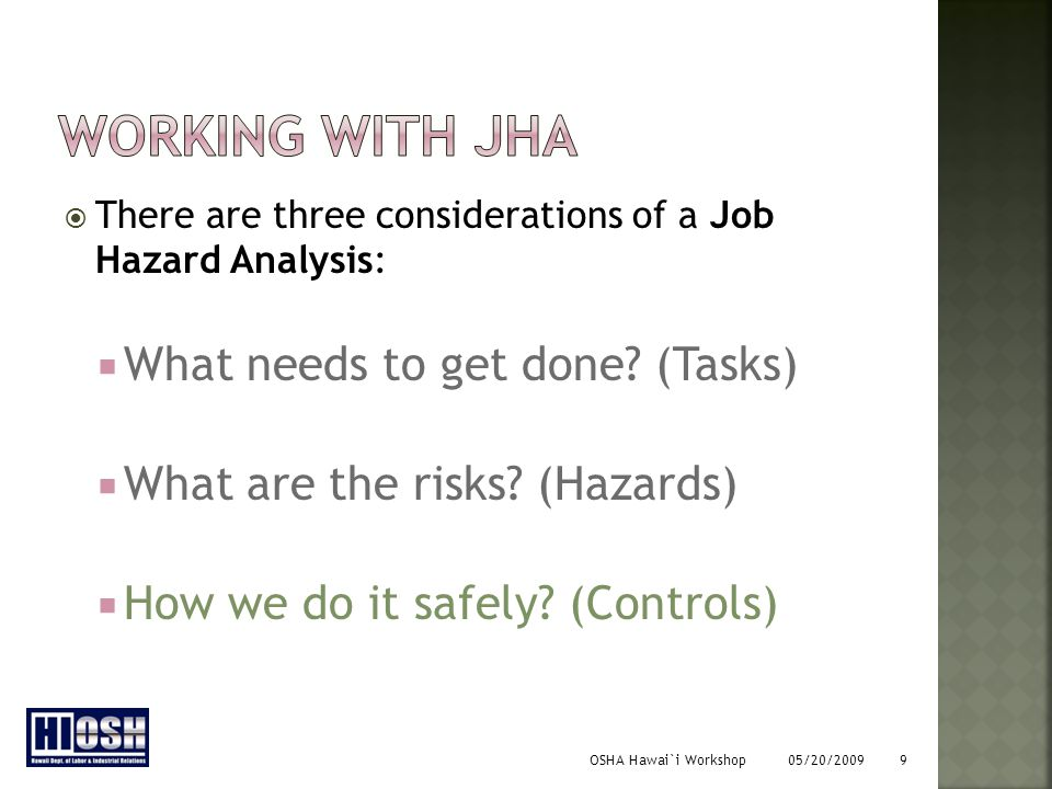 OSHA Hawai`i Workshop 05/20/2009 9  There are three considerations of a Job Hazard Analysis:  What needs to get done.