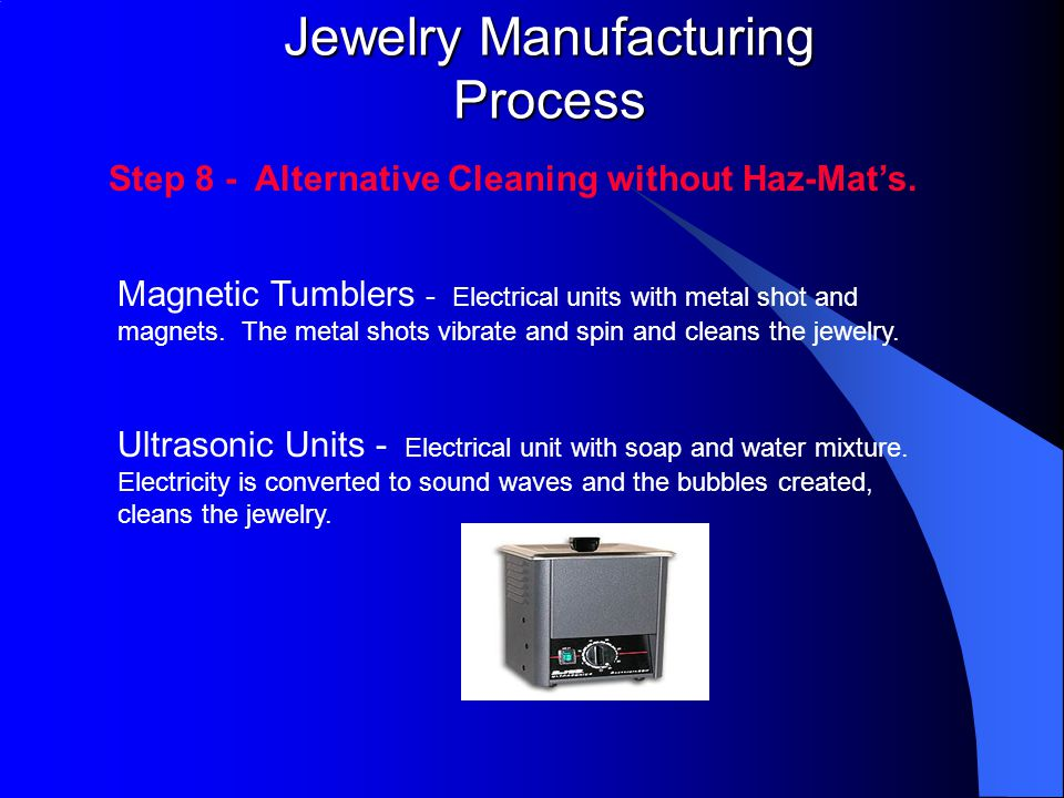 Jewelry Manufacturing Process Step 8 - Alternative Cleaning without Haz-Mat's. Ultrasonic Units - Electrical unit with soap and water mixture. Electri