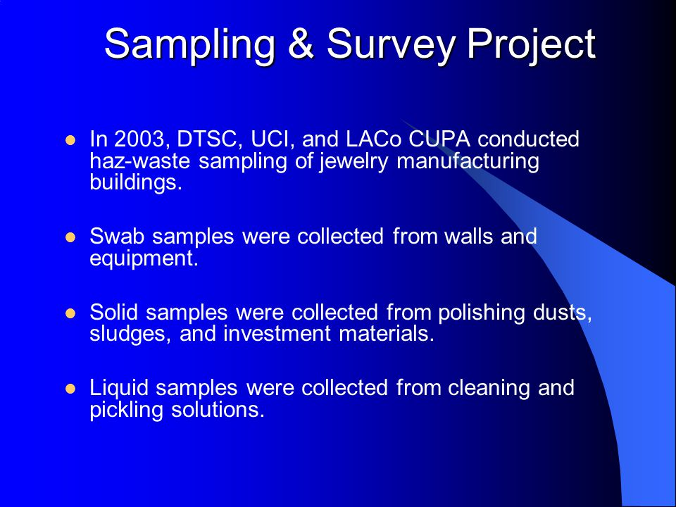 Sampling & Survey Project In 2003, DTSC, UCI, and LACo CUPA conducted haz-waste sampling of jewelry manufacturing buildings. Swab samples were collect