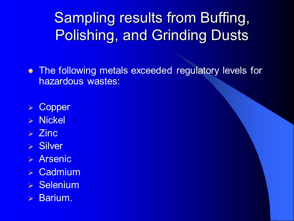 Sampling results from Buffing, Polishing, and Grinding Dusts The following metals exceeded regulatory levels for hazardous wastes:  Copper  Nickel  Zinc  Silver  Arsenic  Cadmium  Selenium  Barium.
