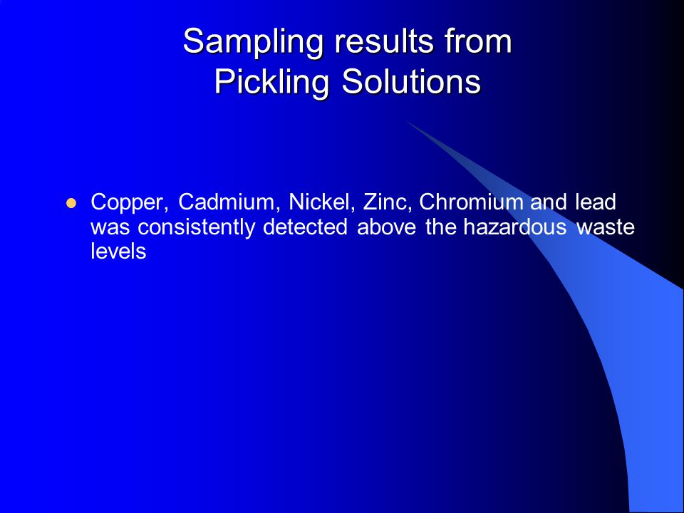 Sampling results from Pickling Solutions Copper, Cadmium, Nickel, Zinc, Chromium and lead was consistently detected above the hazardous waste levels