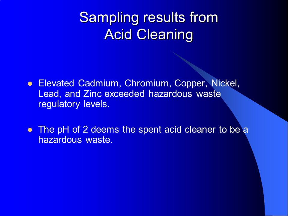 Sampling results from Acid Cleaning Elevated Cadmium, Chromium, Copper, Nickel, Lead, and Zinc exceeded hazardous waste regulatory levels.