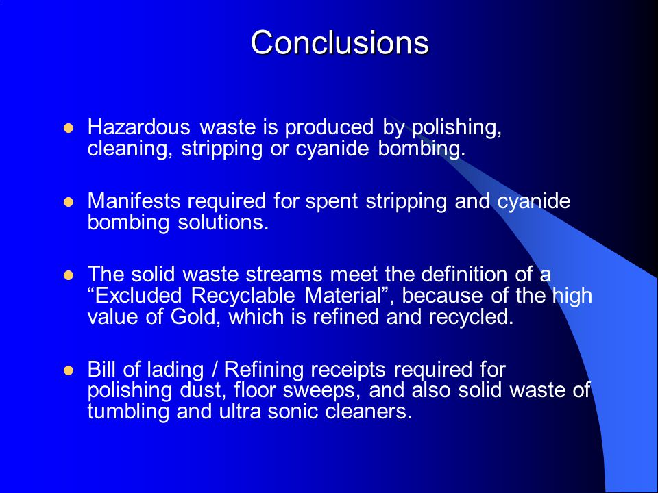 Conclusions Hazardous waste is produced by polishing, cleaning, stripping or cyanide bombing.