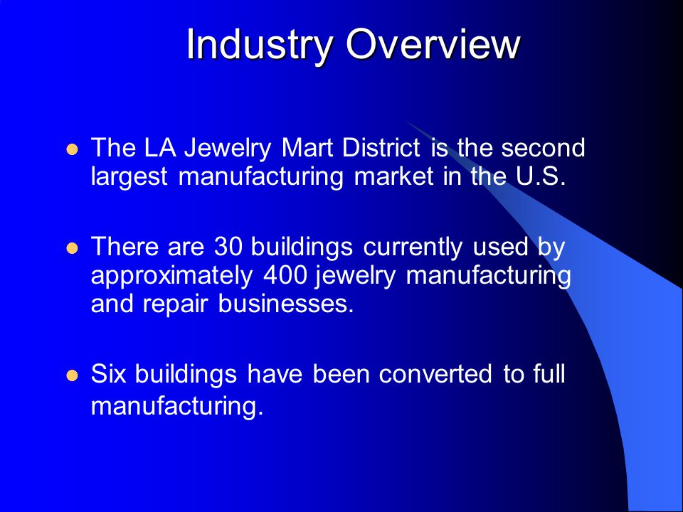 Industry Overview The LA Jewelry Mart District is the second largest manufacturing market in the U.S.