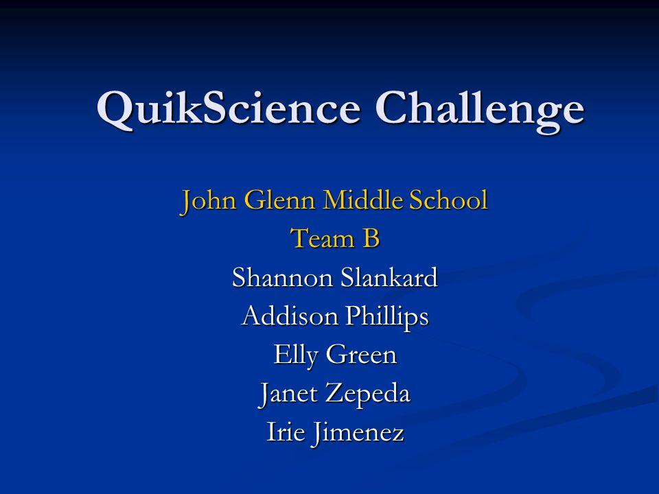 QuikScience Challenge John Glenn Middle School Team B Shannon Slankard Addison Phillips Elly Green Janet Zepeda Irie Jimenez