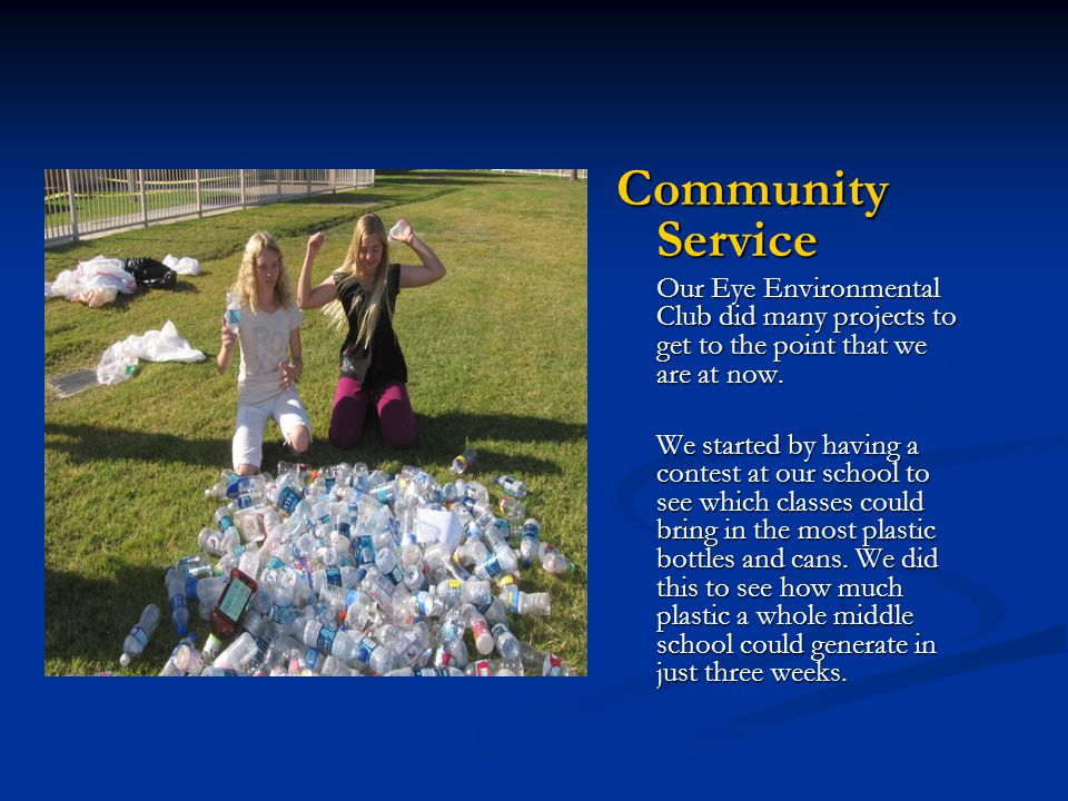 Community Service Our Eye Environmental Club did many projects to get to the point that we are at now.