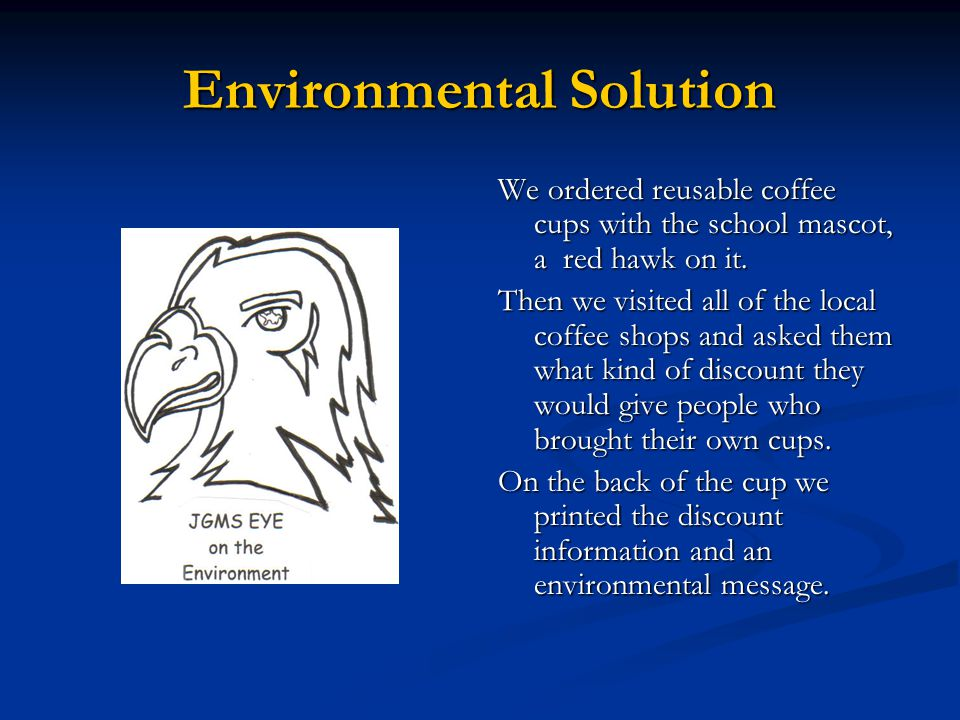 Environmental Solution We ordered reusable coffee cups with the school mascot, a red hawk on it.