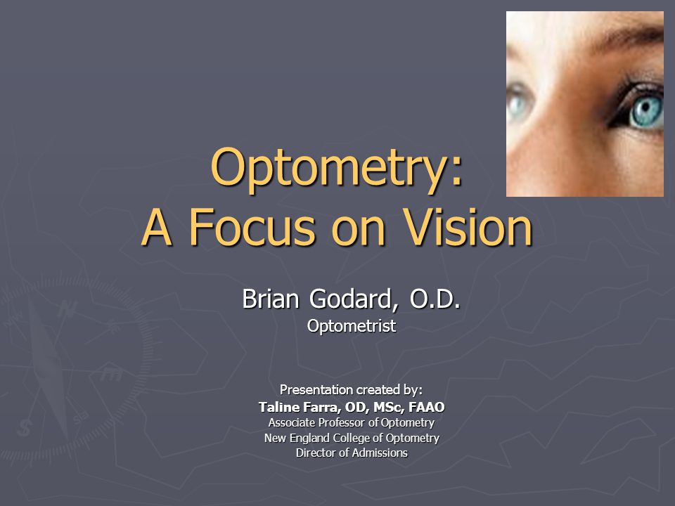 Optometry: A Focus on Vision Brian Godard, O.D. Optometrist Presentation created by: Taline Farra, OD, MSc, FAAO Associate Professor of Optometry New