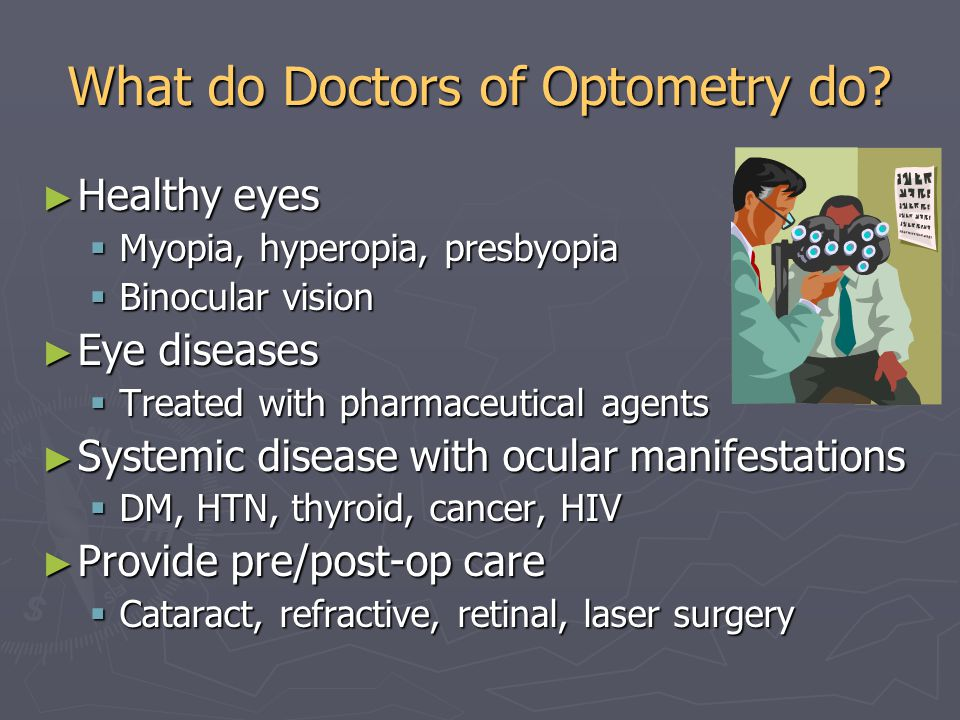 What do Doctors of Optometry do? ► Healthy eyes  Myopia, hyperopia, presbyopia  Binocular vision ► Eye diseases  Treated with pharmaceutical agents
