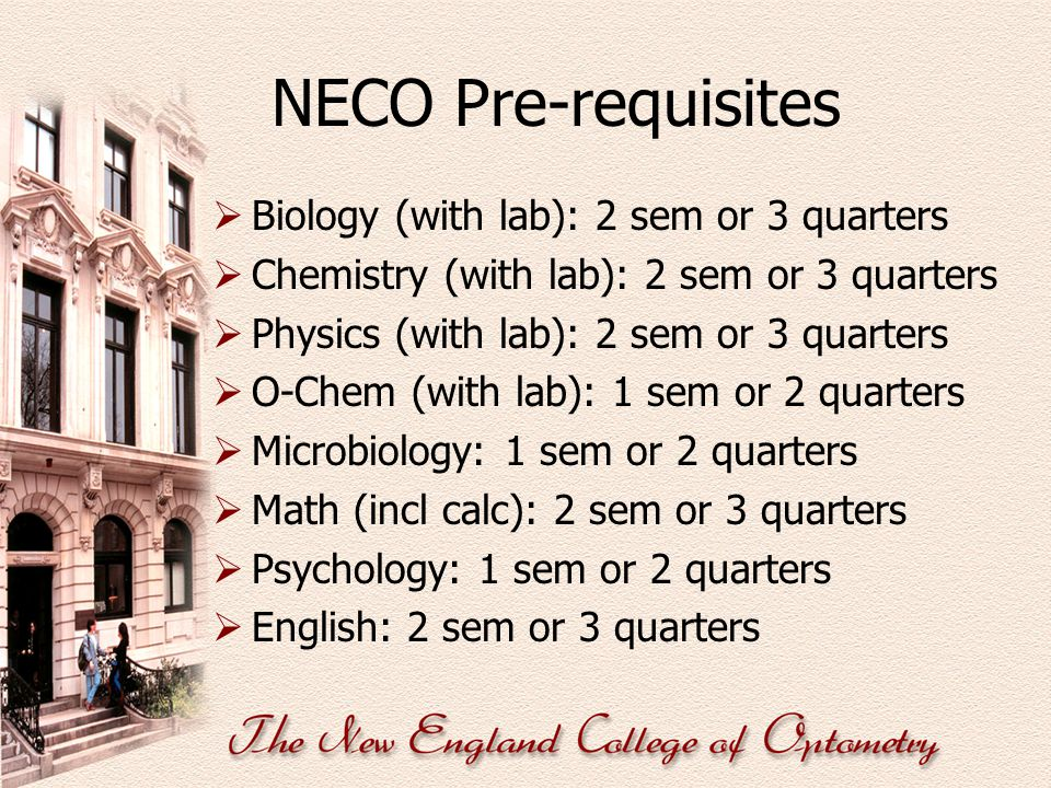 NECO Pre-requisites  Biology (with lab): 2 sem or 3 quarters  Chemistry (with lab): 2 sem or 3 quarters  Physics (with lab): 2 sem or 3 quarters 
