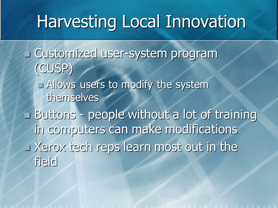 Harvesting Local Innovation Customized user-system program (CUSP) Customized user-system program (CUSP) Allows users to modify the system themselves Allows users to modify the system themselves Buttons - people without a lot of training in computers can make modifications Buttons - people without a lot of training in computers can make modifications Xerox tech reps learn most out in the field Xerox tech reps learn most out in the field