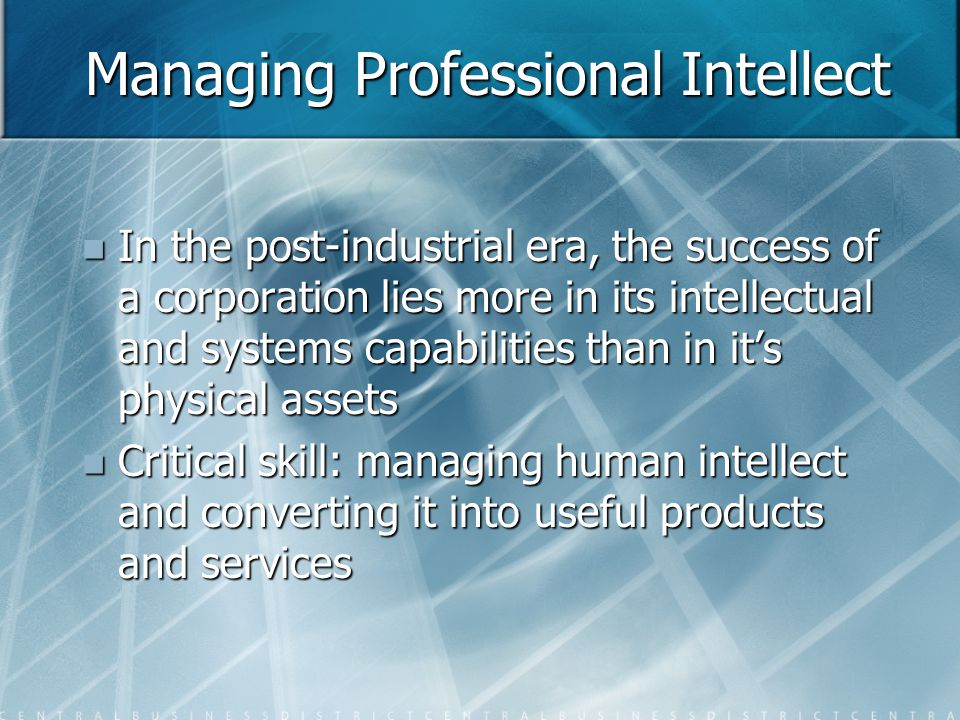Managing Professional Intellect In the post-industrial era, the success of a corporation lies more in its intellectual and systems capabilities than in it's physical assets In the post-industrial era, the success of a corporation lies more in its intellectual and systems capabilities than in it's physical assets Critical skill: managing human intellect and converting it into useful products and services Critical skill: managing human intellect and converting it into useful products and services