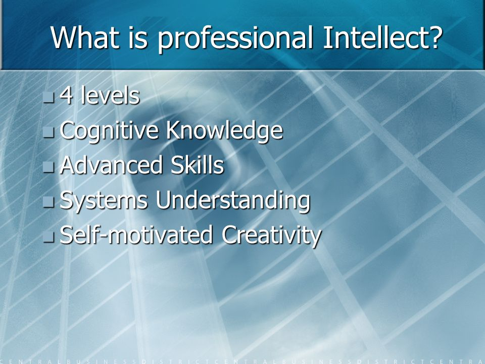 What is professional Intellect? 4 levels 4 levels Cognitive Knowledge Cognitive Knowledge Advanced Skills Advanced Skills Systems Understanding System