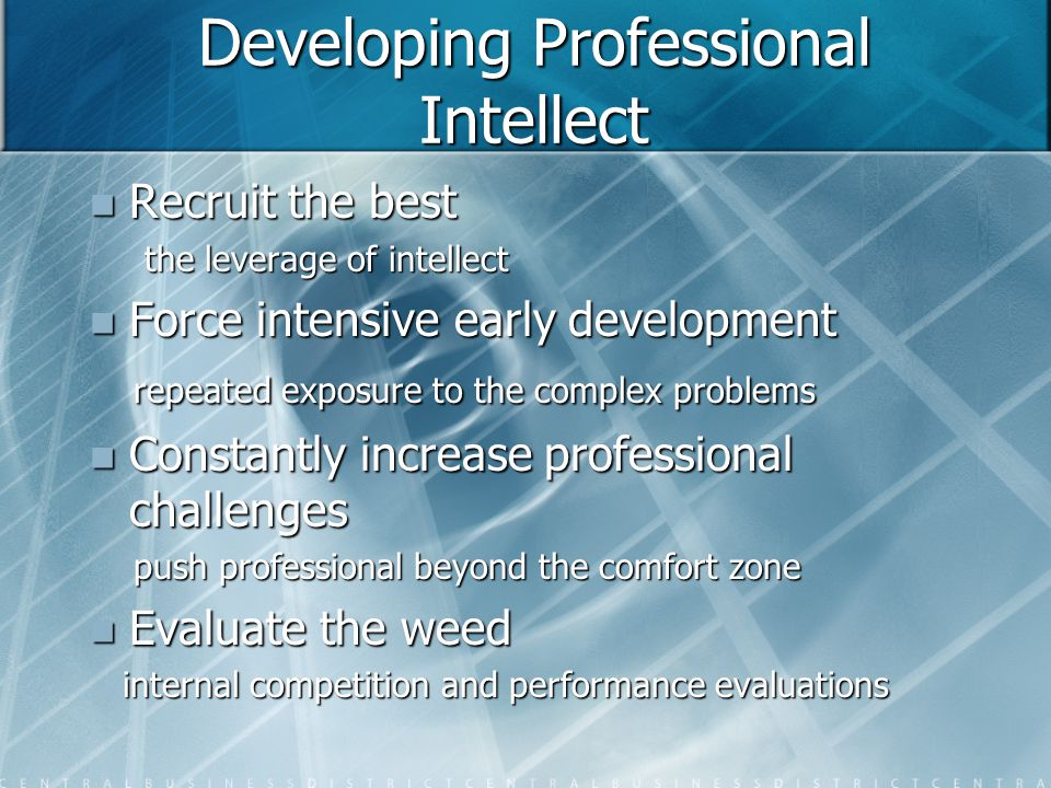 Developing Professional Intellect Recruit the best Recruit the best the leverage of intellect the leverage of intellect Force intensive early development Force intensive early development repeated exposure to the complex problems repeated exposure to the complex problems Constantly increase professional challenges Constantly increase professional challenges push professional beyond the comfort zone push professional beyond the comfort zone Evaluate the weed Evaluate the weed internal competition and performance evaluations internal competition and performance evaluations