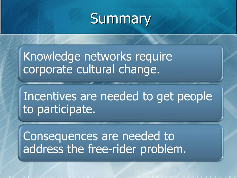 Summary Knowledge networks require corporate cultural change. Incentives are needed to get people to participate. Consequences are needed to address t