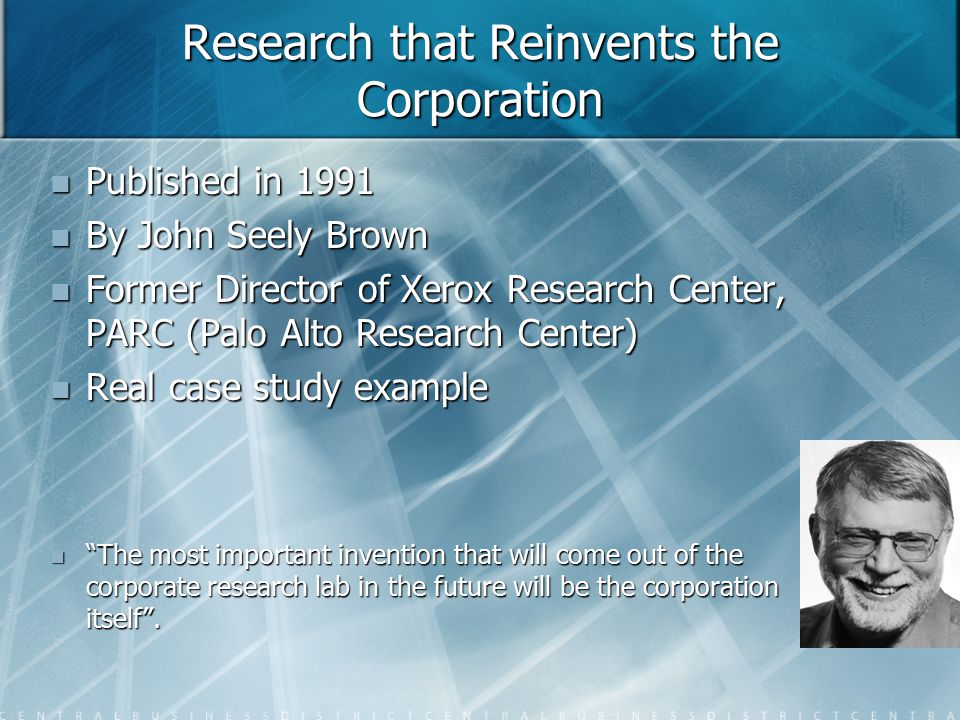 Research that Reinvents the Corporation Published in 1991 Published in 1991 By John Seely Brown By John Seely Brown Former Director of Xerox Research Center, PARC (Palo Alto Research Center) Former Director of Xerox Research Center, PARC (Palo Alto Research Center) Real case study example Real case study example The most important invention that will come out of the corporate research lab in the future will be the corporation itself .