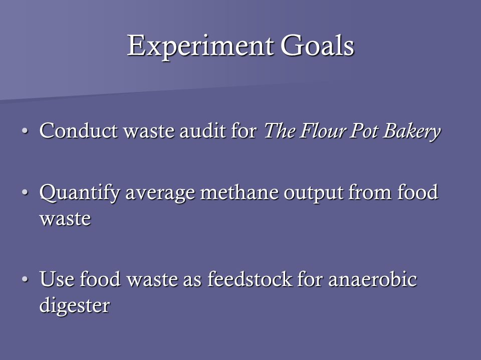 Experiment Goals Conduct waste audit for The Flour Pot BakeryConduct waste audit for The Flour Pot Bakery Quantify average methane output from food wasteQuantify average methane output from food waste Use food waste as feedstock for anaerobic digesterUse food waste as feedstock for anaerobic digester