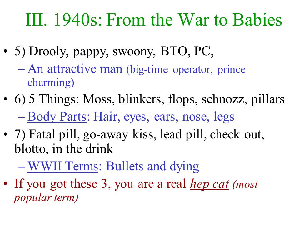 """III. 1940s: From the War to Babies 1941-45 saw WWII –Much slang was based on male war interactions After the war, America experience good times –""""Happ"""