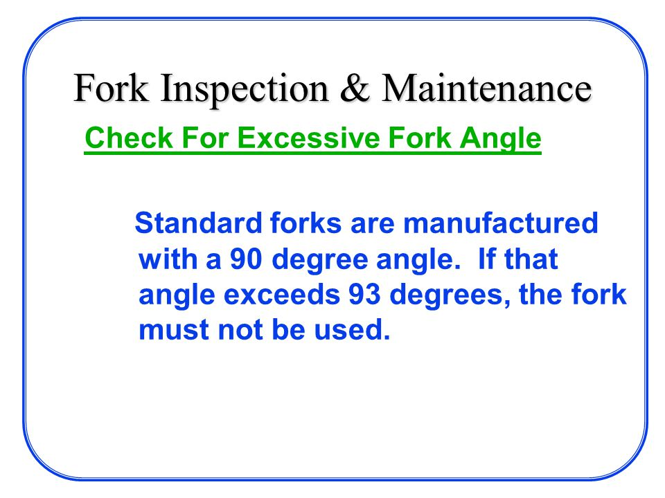 Fork Inspection & Maintenance Check For Excessive Fork Angle Standard forks are manufactured with a 90 degree angle.
