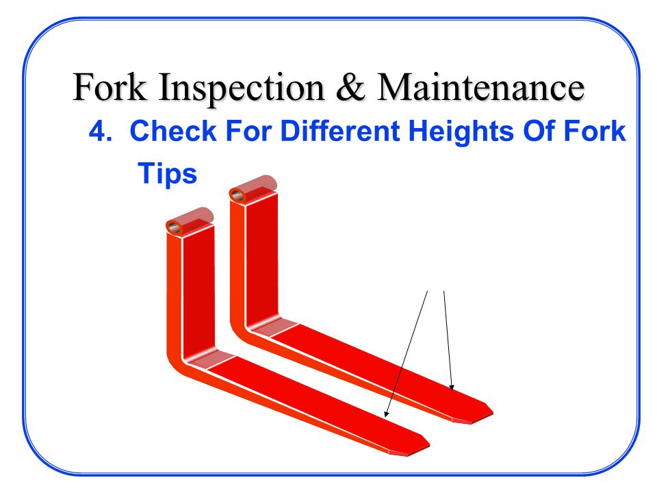 Fork Inspection & Maintenance 4. Check For Different Heights Of Fork Tips